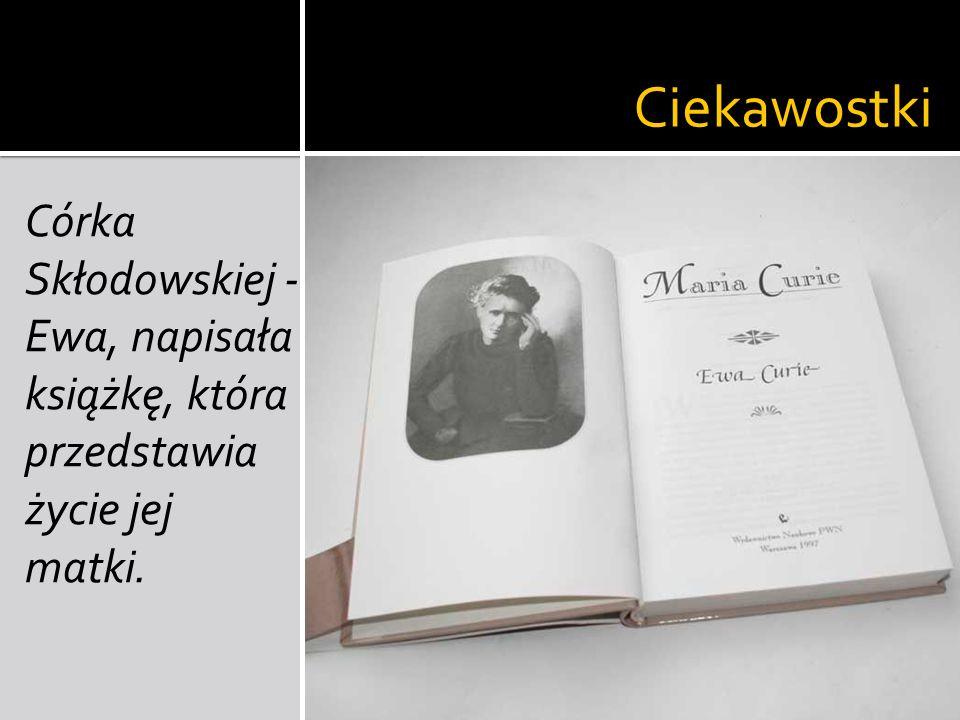 Ciekawostki Córka Skłodowskiej - Ewa, napisała książkę, która przedstawia życie jej matki.