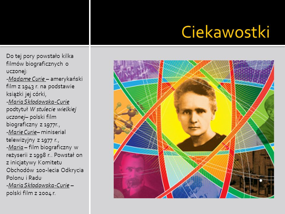 Ciekawostki Do tej pory powstało kilka filmów biograficznych o uczonej: -Madame Curie – amerykański film z 1943 r. na podstawie książki jej córki,