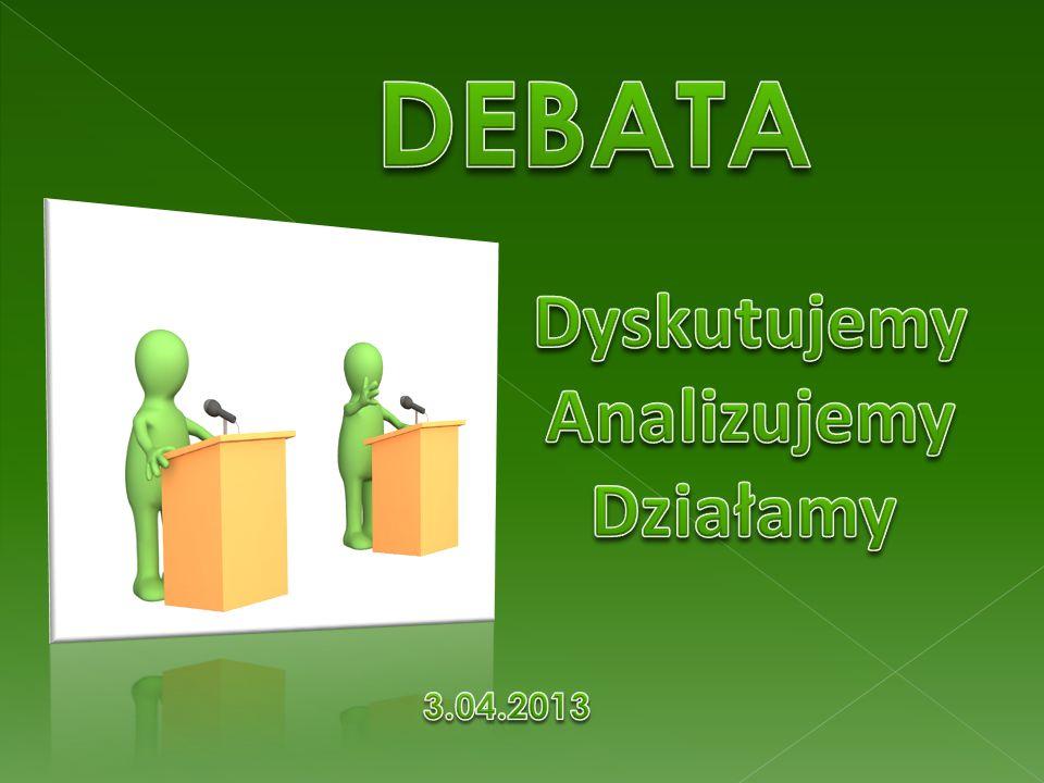 DEBATA Dyskutujemy Analizujemy Działamy 3.04.2013