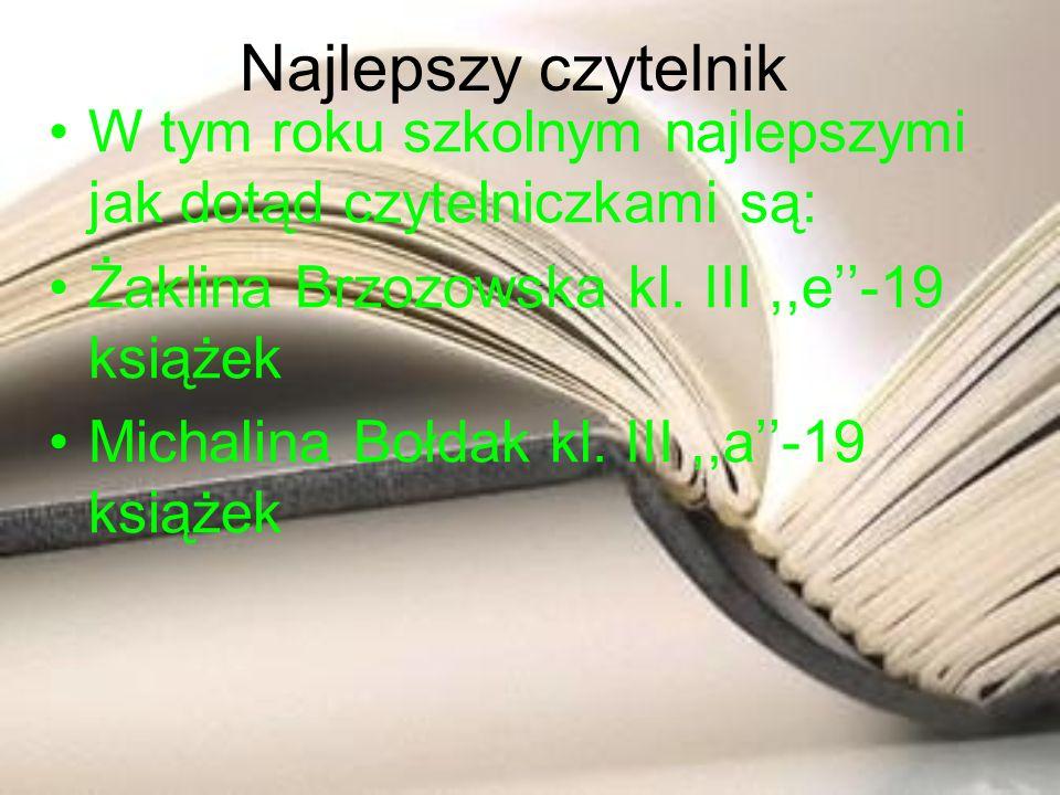 Najlepszy czytelnik W tym roku szkolnym najlepszymi jak dotąd czytelniczkami są: Żaklina Brzozowska kl. III ,,e''-19 książek.