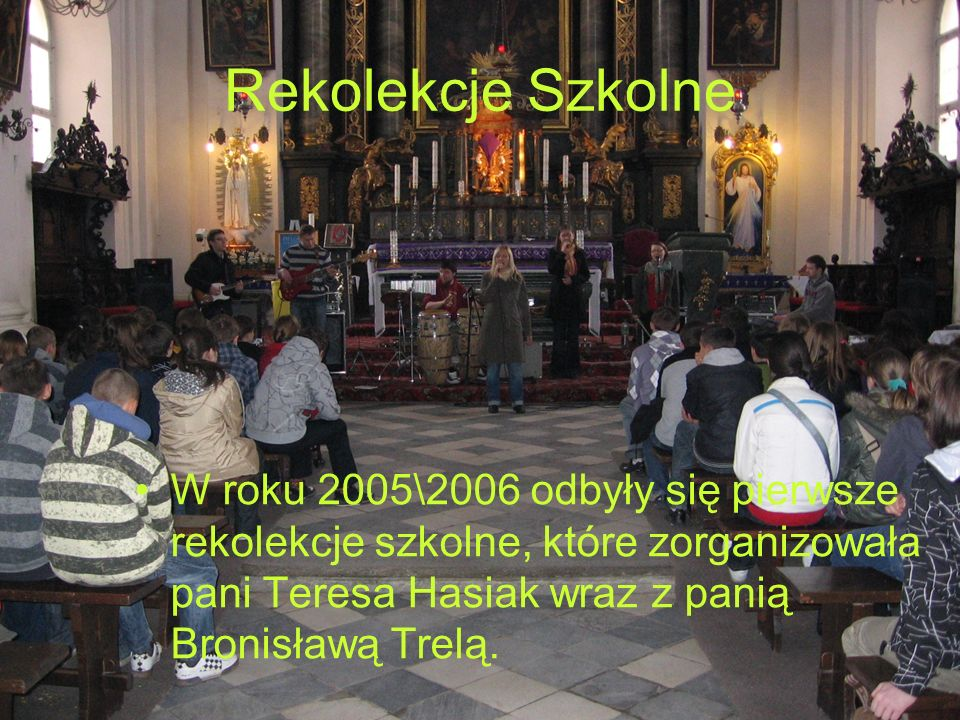 Rekolekcje Szkolne W roku 2005\2006 odbyły się pierwsze rekolekcje szkolne, które zorganizowała pani Teresa Hasiak wraz z panią Bronisławą Trelą.