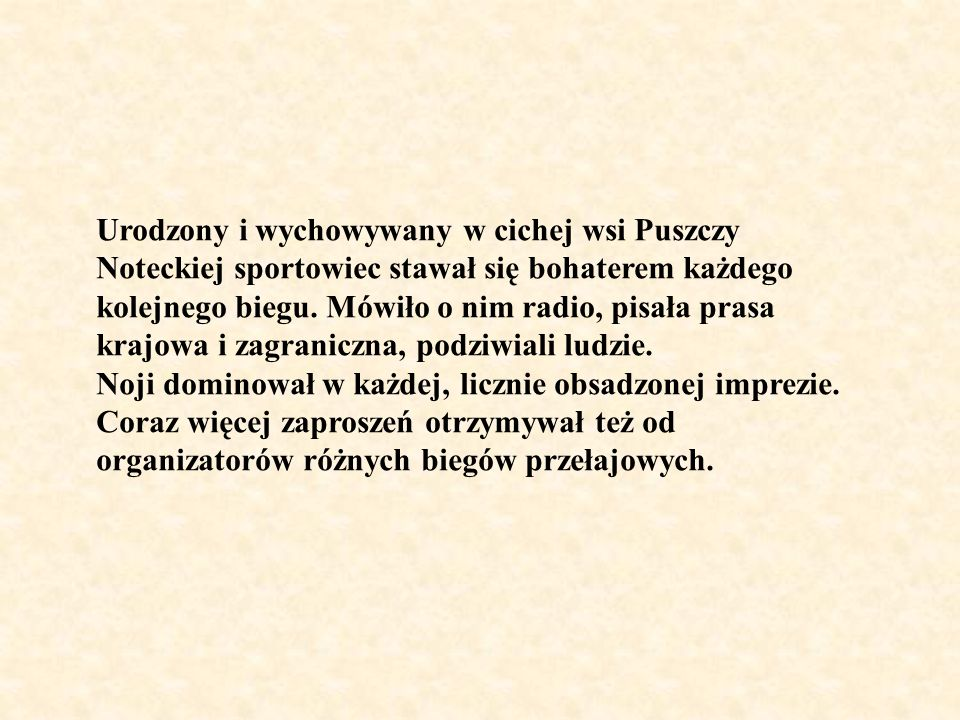 Urodzony i wychowywany w cichej wsi Puszczy Noteckiej sportowiec stawał się bohaterem każdego kolejnego biegu. Mówiło o nim radio, pisała prasa krajowa i zagraniczna, podziwiali ludzie.