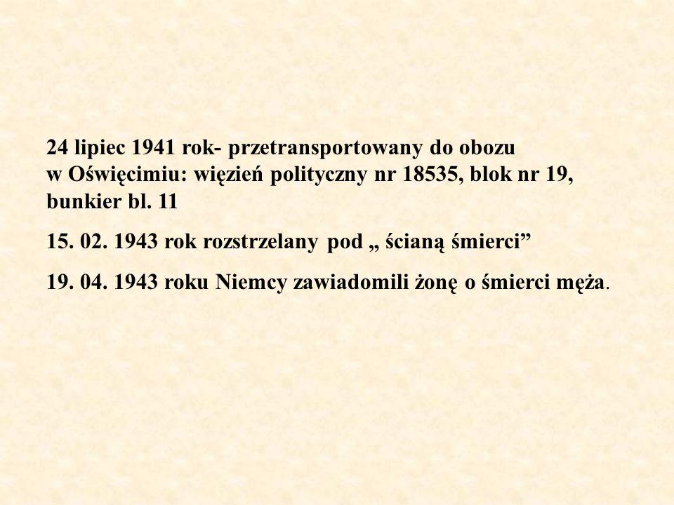 24 lipiec 1941 rok- przetransportowany do obozu w Oświęcimiu: więzień polityczny nr 18535, blok nr 19, bunkier bl. 11