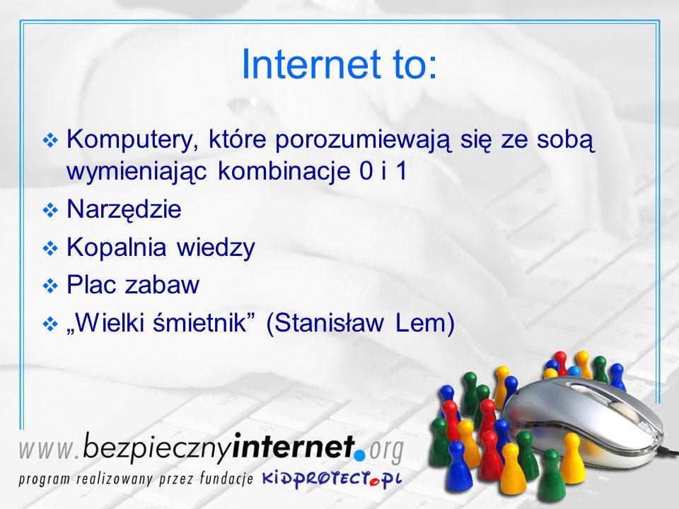 Internet to: Komputery, które porozumiewają się ze sobą wymieniając kombinacje 0 i 1. Narzędzie. Kopalnia wiedzy.