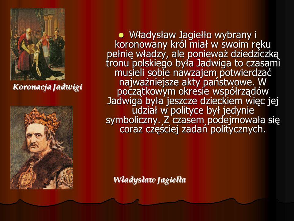Władysław Jagiełło wybrany i koronowany król miał w swoim ręku pełnię władzy, ale ponieważ dziedziczką tronu polskiego była Jadwiga to czasami musieli sobie nawzajem potwierdzać najważniejsze akty państwowe. W początkowym okresie współrządów Jadwiga była jeszcze dzieckiem więc jej udział w polityce był jedynie symboliczny. Z czasem podejmowała się coraz częściej zadań politycznych.