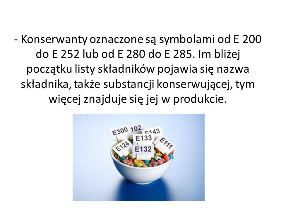 - Konserwanty oznaczone są symbolami od E 200 do E 252 lub od E 280 do E 285.