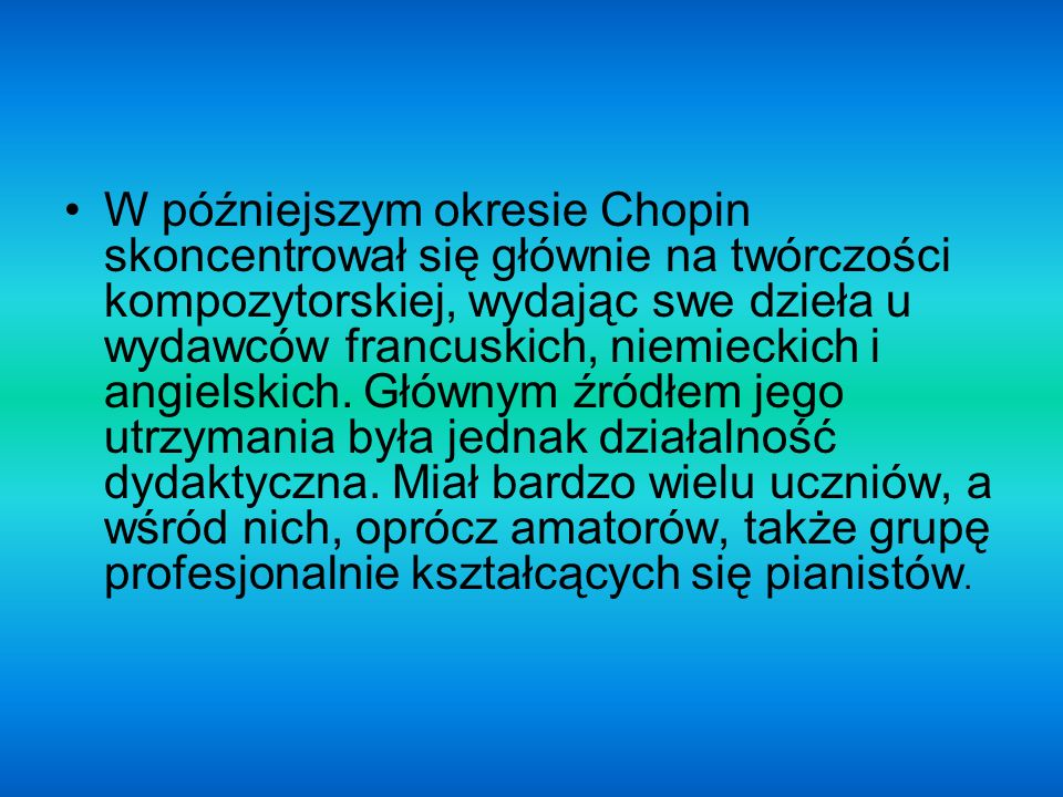 W późniejszym okresie Chopin skoncentrował się głównie na twórczości kompozytorskiej, wydając swe dzieła u wydawców francuskich, niemieckich i angielskich.