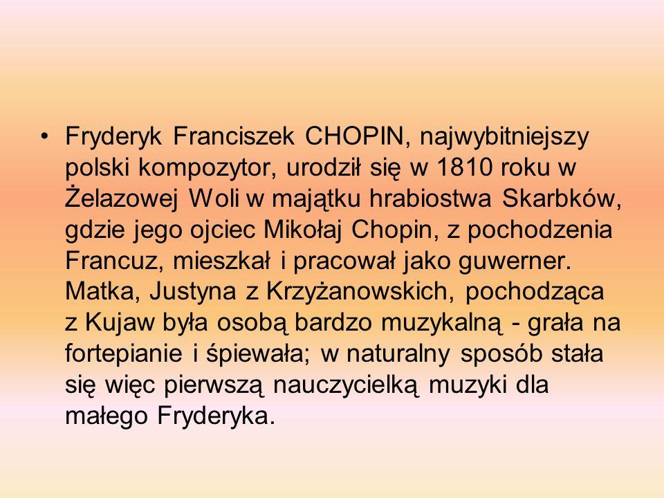 Fryderyk Franciszek CHOPIN, najwybitniejszy polski kompozytor, urodził się w 1810 roku w Żelazowej Woli w majątku hrabiostwa Skarbków, gdzie jego ojciec Mikołaj Chopin, z pochodzenia Francuz, mieszkał i pracował jako guwerner.