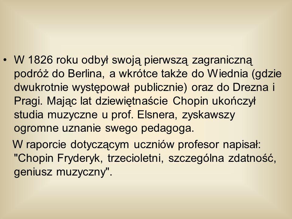W 1826 roku odbył swoją pierwszą zagraniczną podróż do Berlina, a wkrótce także do Wiednia (gdzie dwukrotnie występował publicznie) oraz do Drezna i Pragi. Mając lat dziewiętnaście Chopin ukończył studia muzyczne u prof. Elsnera, zyskawszy ogromne uznanie swego pedagoga.
