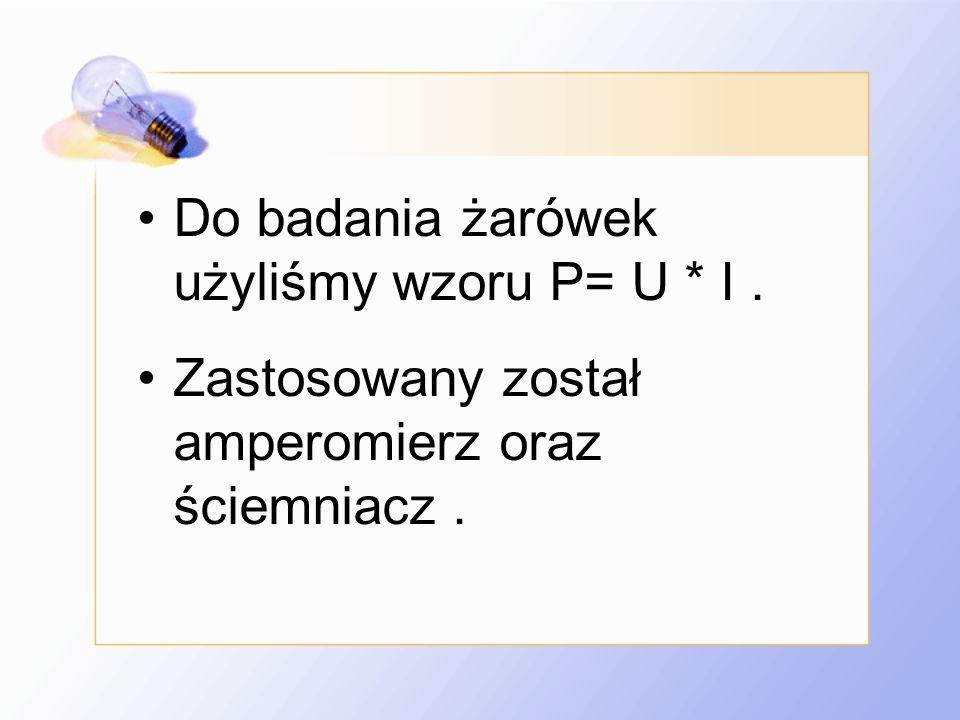 Do badania żarówek użyliśmy wzoru P= U * I .