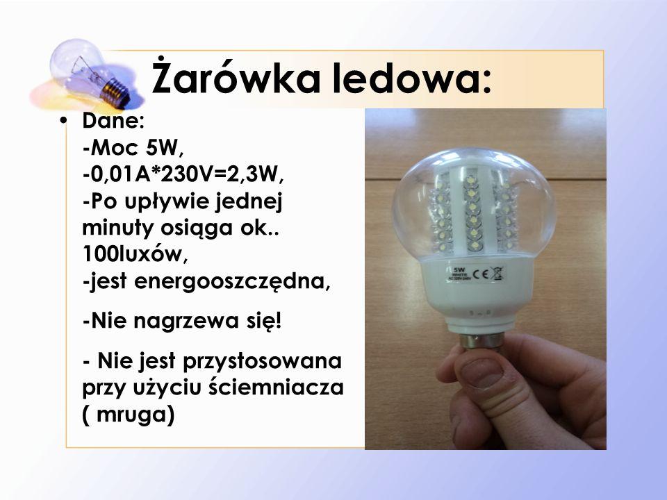 Żarówka ledowa: Dane: -Moc 5W, -0,01A*230V=2,3W, -Po upływie jednej minuty osiąga ok.. 100luxów, -jest energooszczędna,