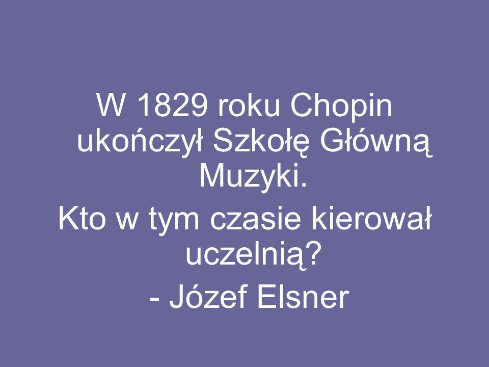 W 1829 roku Chopin ukończył Szkołę Główną Muzyki.