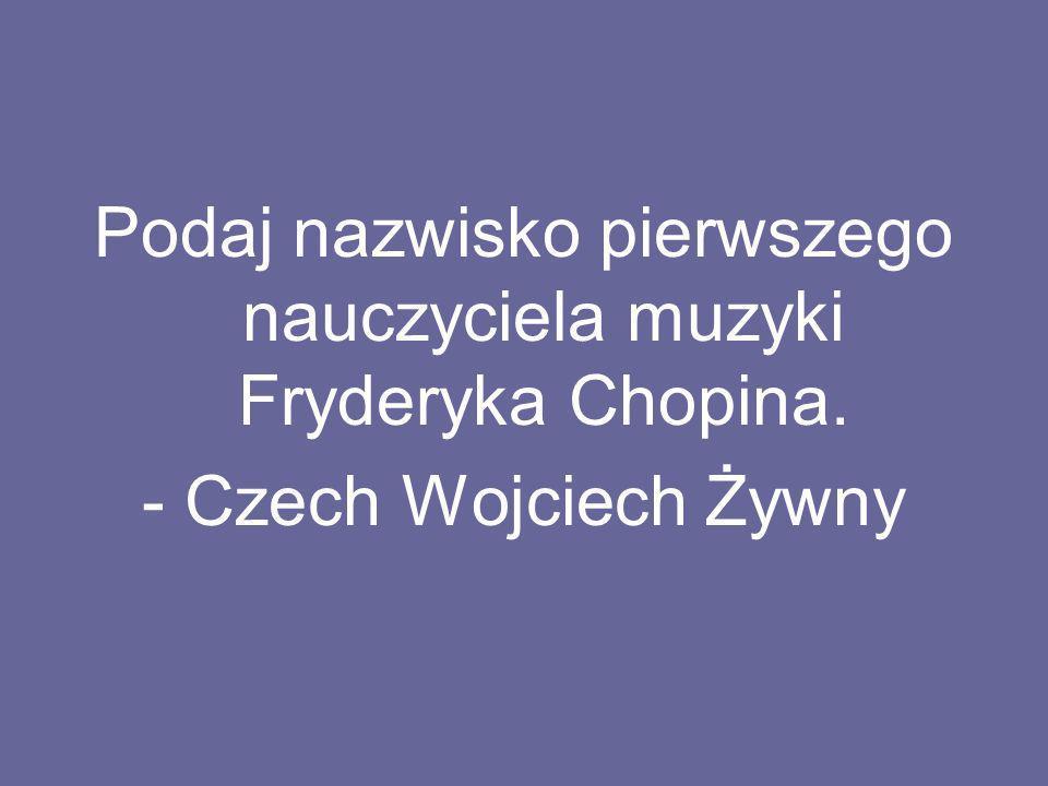 Podaj nazwisko pierwszego nauczyciela muzyki Fryderyka Chopina.