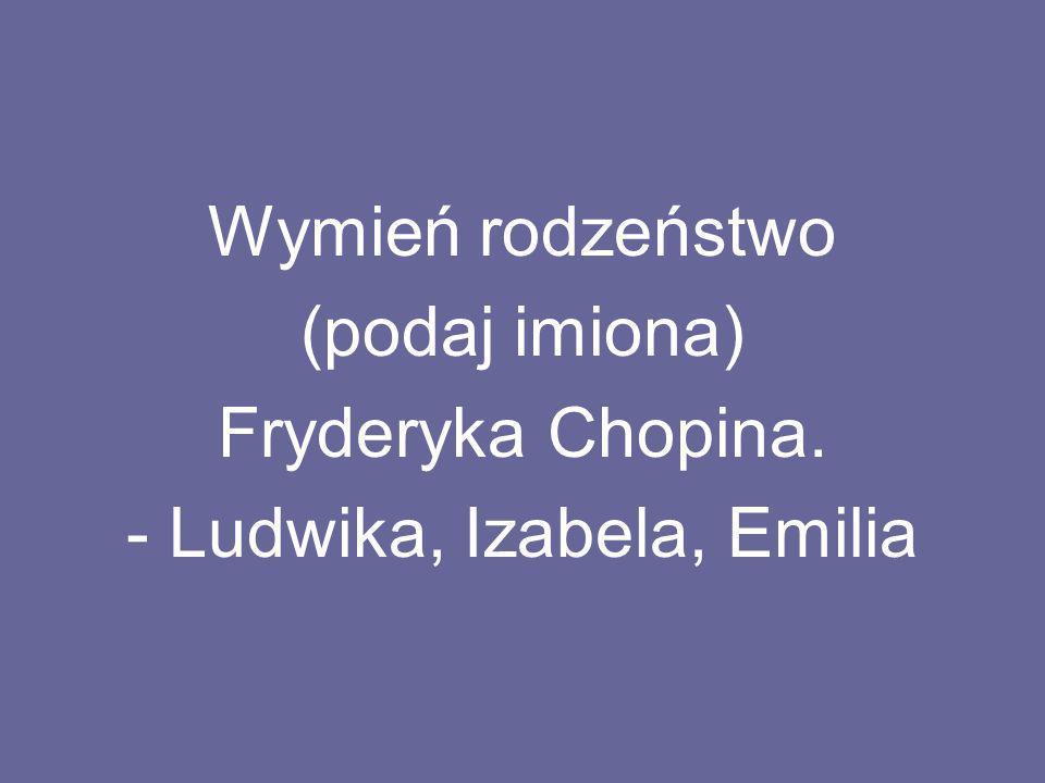 - Ludwika, Izabela, Emilia