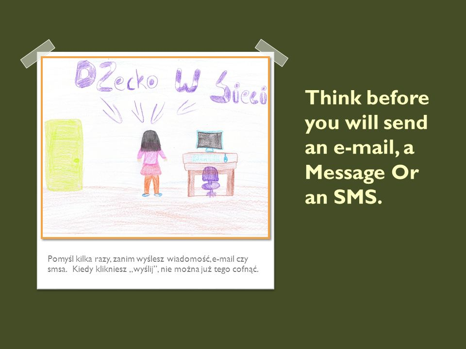 Think before you will send an e-mail, a Message Or an SMS.