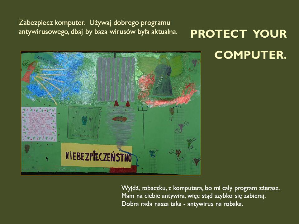 Protect your computer. Zabezpiecz komputer. Używaj dobrego programu antywirusowego, dbaj by baza wirusów była aktualna.