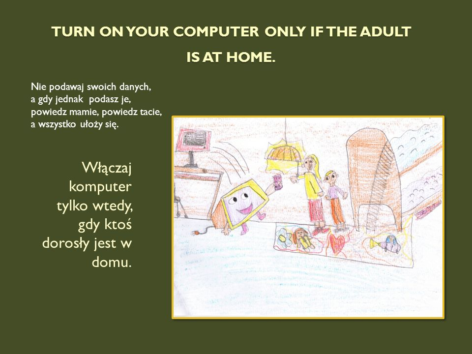 Turn on your computer only if the adult is at home.