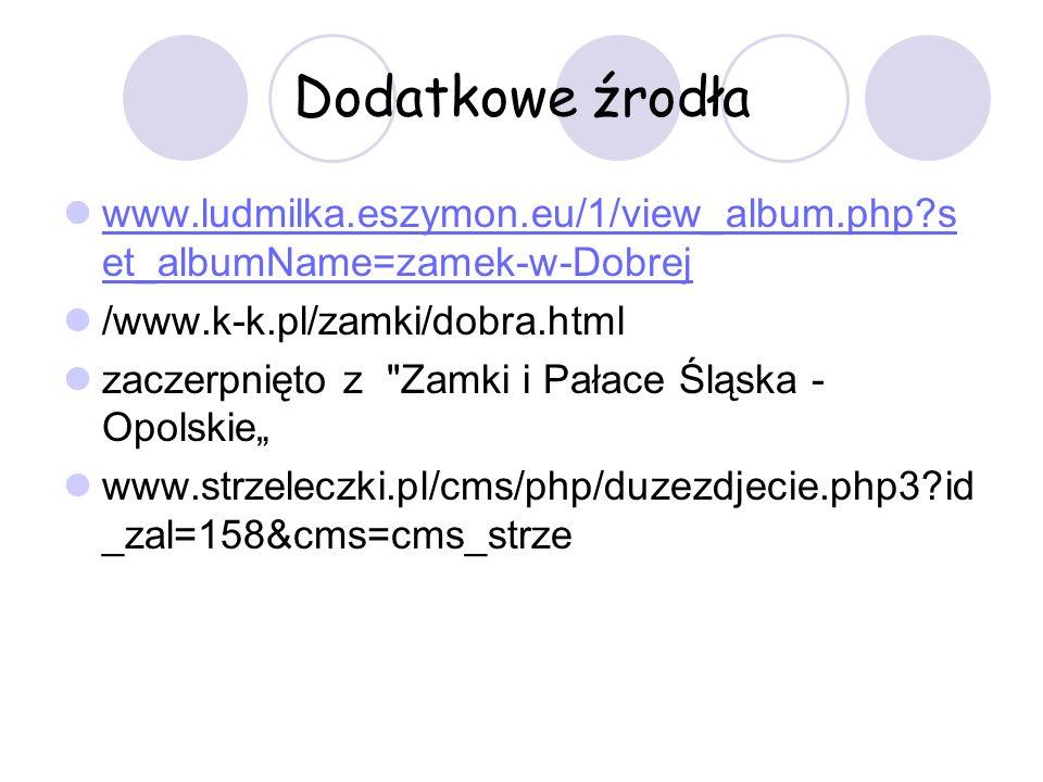 Dodatkowe źrodła www.ludmilka.eszymon.eu/1/view_album.php set_albumName=zamek-w-Dobrej. /www.k-k.pl/zamki/dobra.html.