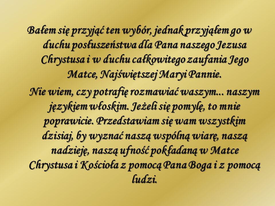 Bałem się przyjąć ten wybór, jednak przyjąłem go w duchu posłuszeństwa dla Pana naszego Jezusa Chrystusa i w duchu całkowitego zaufania Jego Matce, Najświętszej Maryi Pannie.