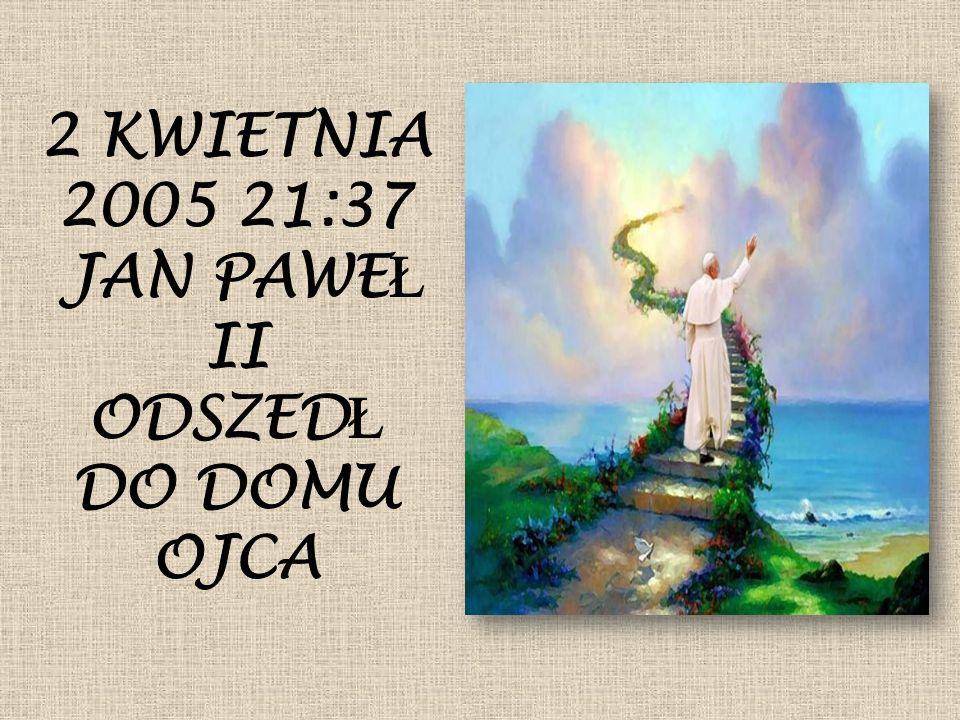 2 KWIETNIA 2005 21:37 JAN PAWEŁ II ODSZEDŁ DO DOMU OJCA