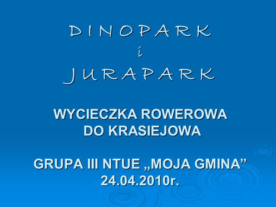 "D I N O P A R K i J U R A P A R K WYCIECZKA ROWEROWA DO KRASIEJOWA GRUPA III NTUE ""MOJA GMINA 24.04.2010r."