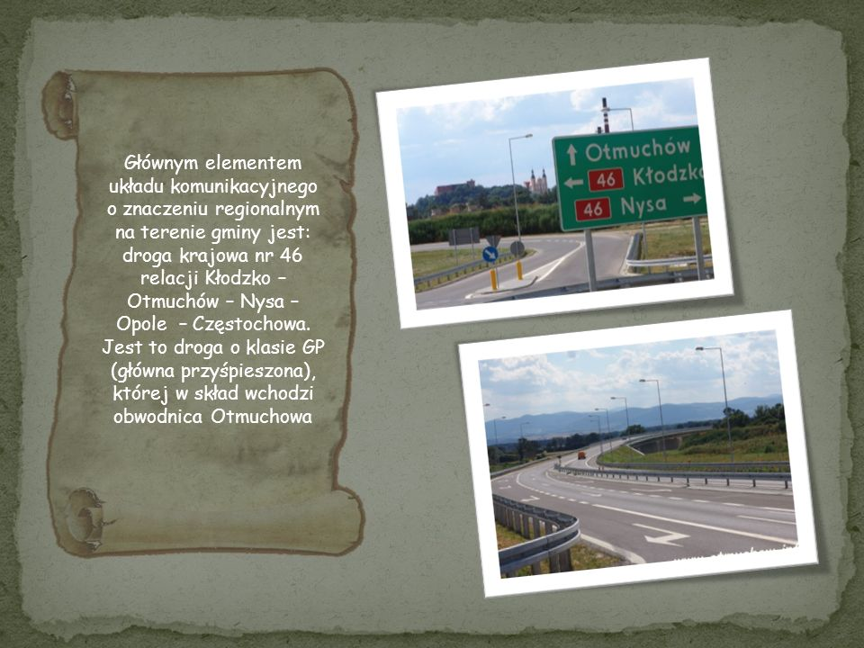 Głównym elementem układu komunikacyjnego o znaczeniu regionalnym na terenie gminy jest: droga krajowa nr 46 relacji Kłodzko – Otmuchów – Nysa – Opole – Częstochowa.