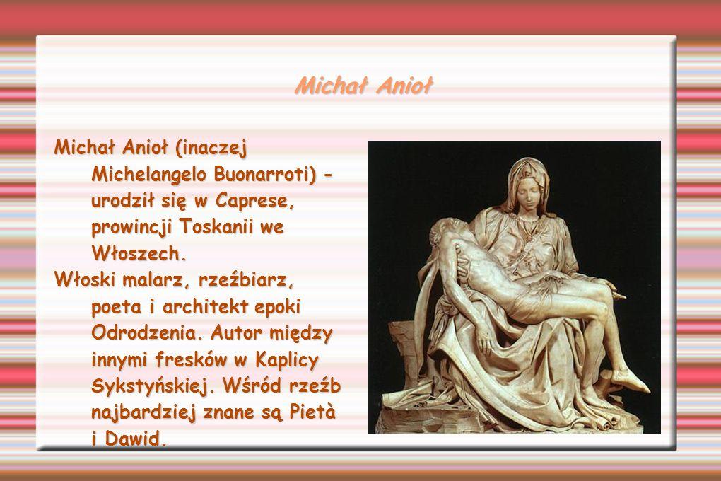 Michał Anioł Michał Anioł (inaczej Michelangelo Buonarroti) - urodził się w Caprese, prowincji Toskanii we Włoszech.
