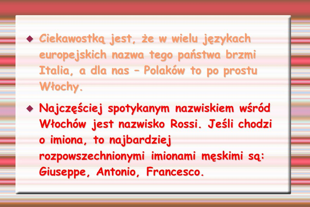 Ciekawostką jest, że w wielu językach europejskich nazwa tego państwa brzmi Italia, a dla nas – Polaków to po prostu Włochy.