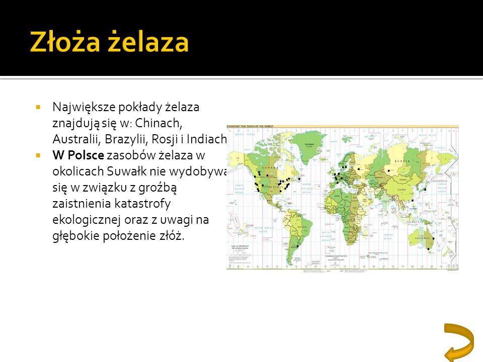 Złoża żelazaNajwiększe pokłady żelaza znajdują się w: Chinach, Australii, Brazylii, Rosji i Indiach.