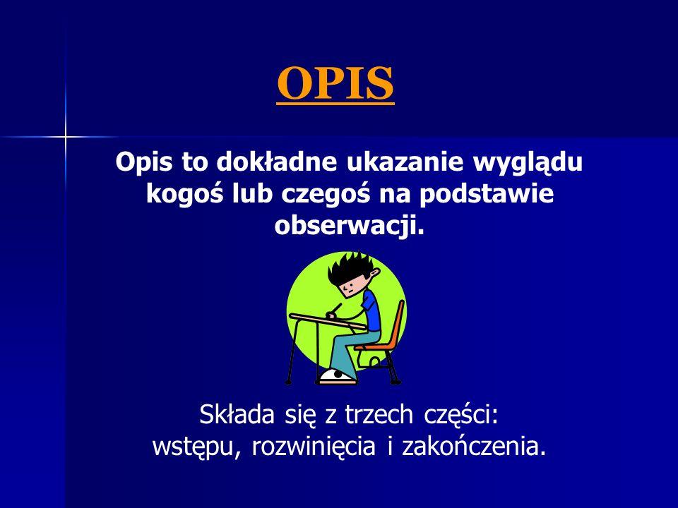 OPIS Opis to dokładne ukazanie wyglądu kogoś lub czegoś na podstawie obserwacji. Składa się z trzech części: