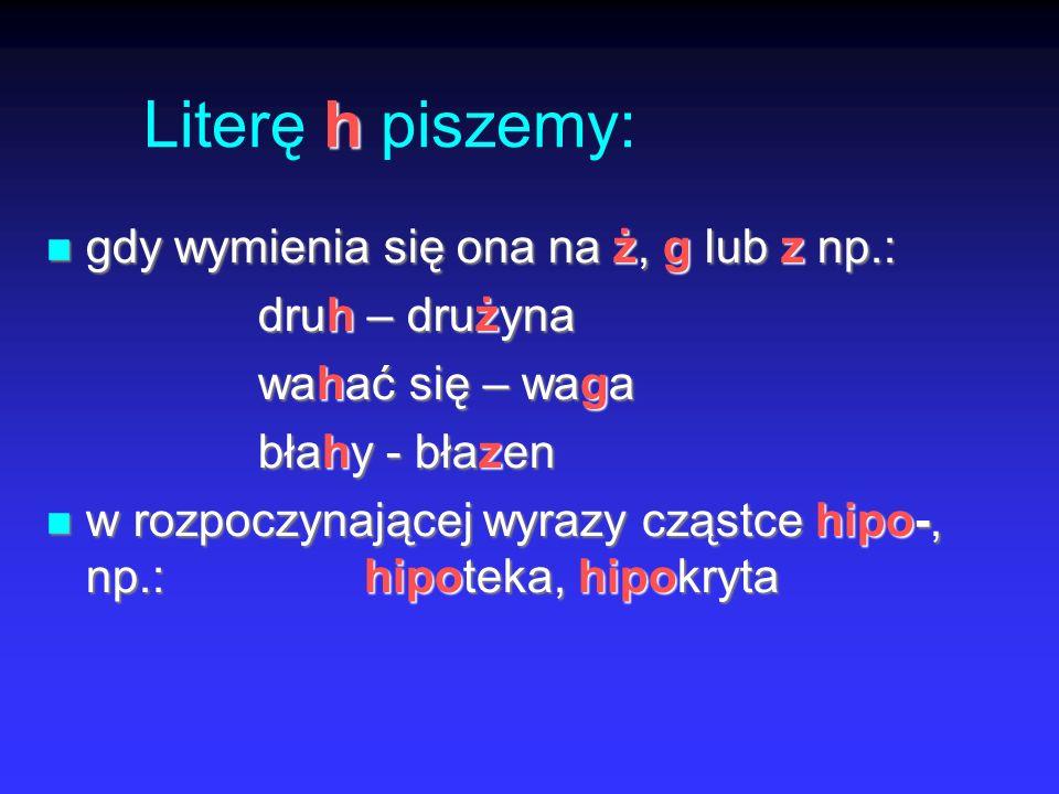 Literę h piszemy: gdy wymienia się ona na ż, g lub z np.: