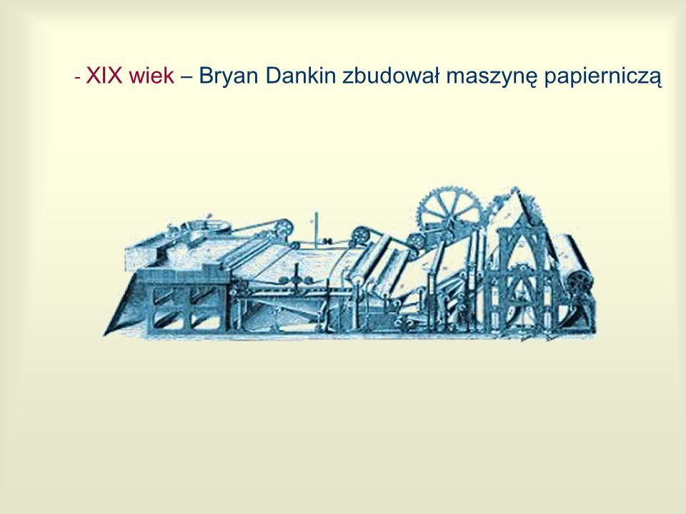 - XIX wiek – Bryan Dankin zbudował maszynę papierniczą