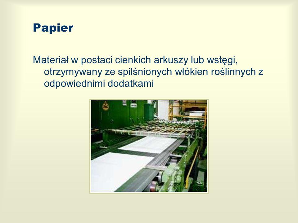 Papier Materiał w postaci cienkich arkuszy lub wstęgi, otrzymywany ze spilśnionych włókien roślinnych z odpowiednimi dodatkami.