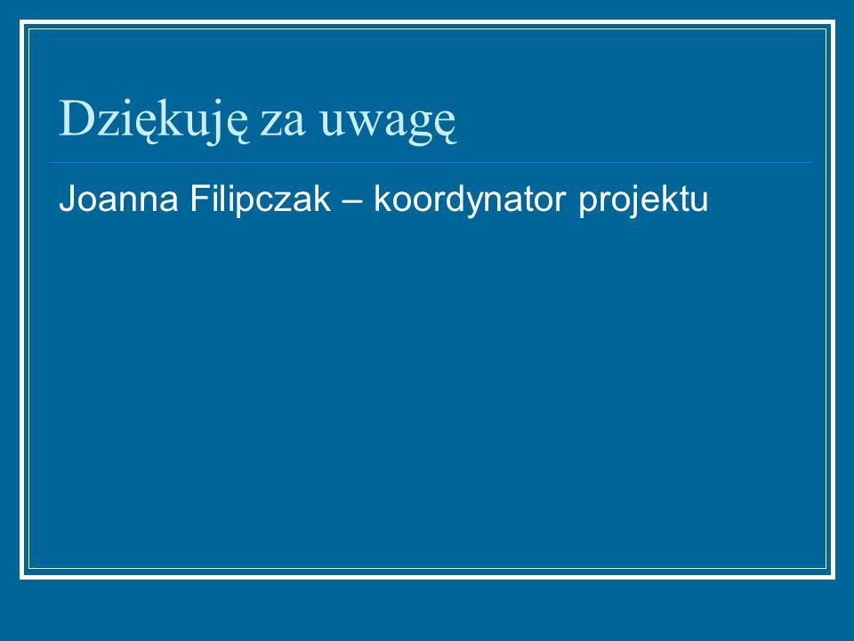 Dziękuję za uwagę Joanna Filipczak – koordynator projektu