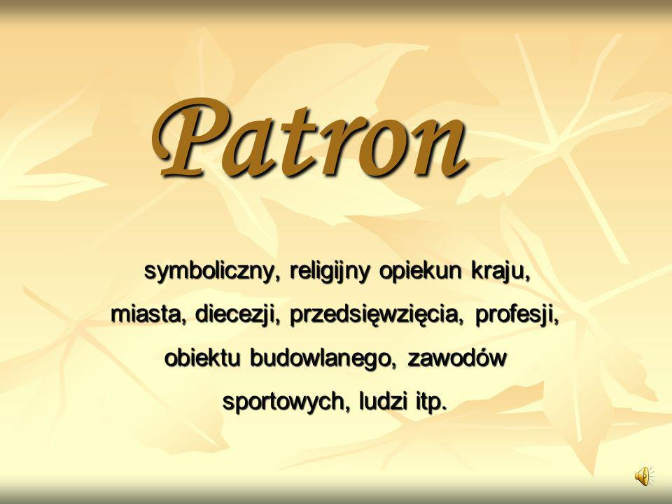 Patron symboliczny, religijny opiekun kraju, miasta, diecezji, przedsięwzięcia, profesji, obiektu budowlanego, zawodów sportowych, ludzi itp.