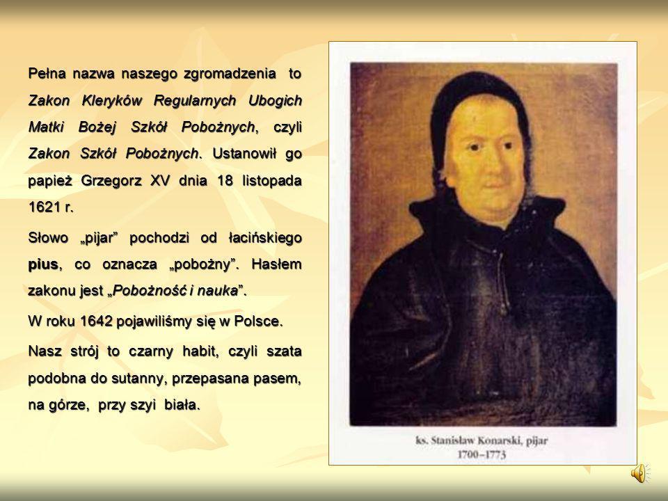 Pełna nazwa naszego zgromadzenia to Zakon Kleryków Regularnych Ubogich Matki Bożej Szkół Pobożnych, czyli Zakon Szkół Pobożnych. Ustanowił go papież Grzegorz XV dnia 18 listopada 1621 r.