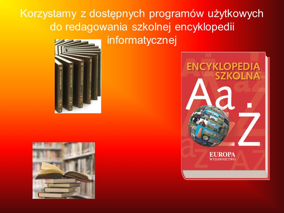 Korzystamy z dostępnych programów użytkowych do redagowania szkolnej encyklopedii informatycznej