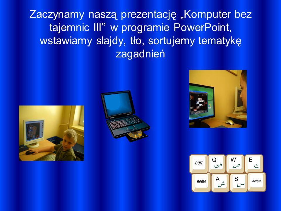 """Zaczynamy naszą prezentację """"Komputer bez tajemnic III'' w programie PowerPoint, wstawiamy slajdy, tło, sortujemy tematykę zagadnień"""