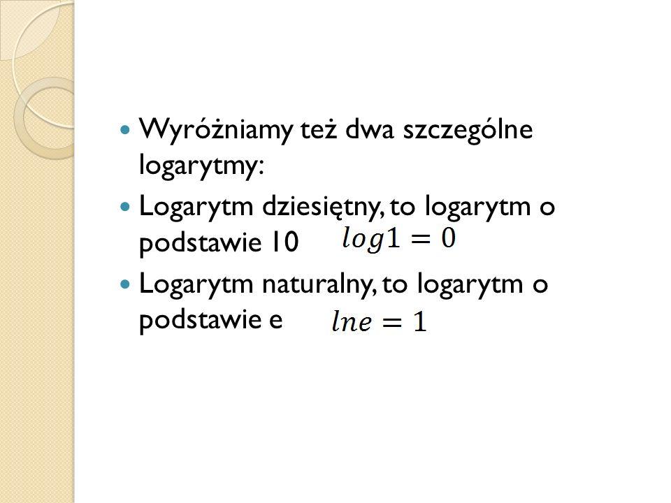 Wyróżniamy też dwa szczególne logarytmy: