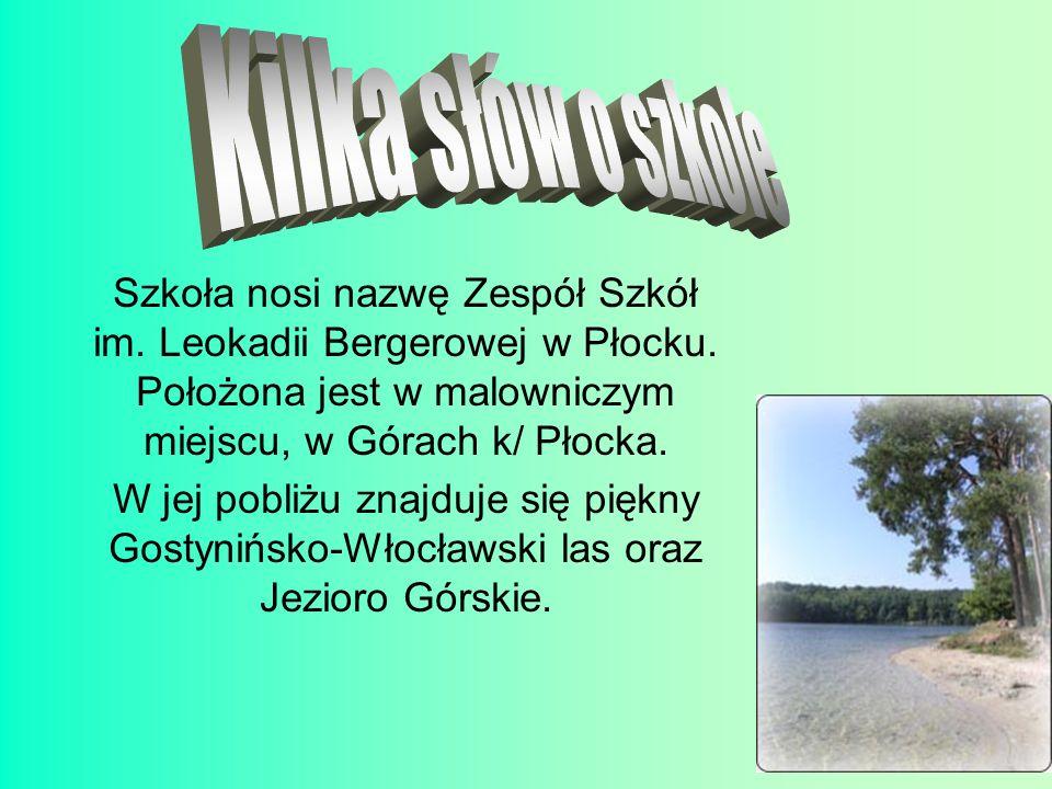 Kilka słów o szkole Szkoła nosi nazwę Zespół Szkół im. Leokadii Bergerowej w Płocku. Położona jest w malowniczym miejscu, w Górach k/ Płocka.