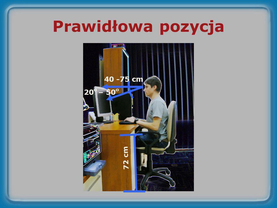 Prawidłowa pozycja 40 -75 cm 20o – 50o 72 cm