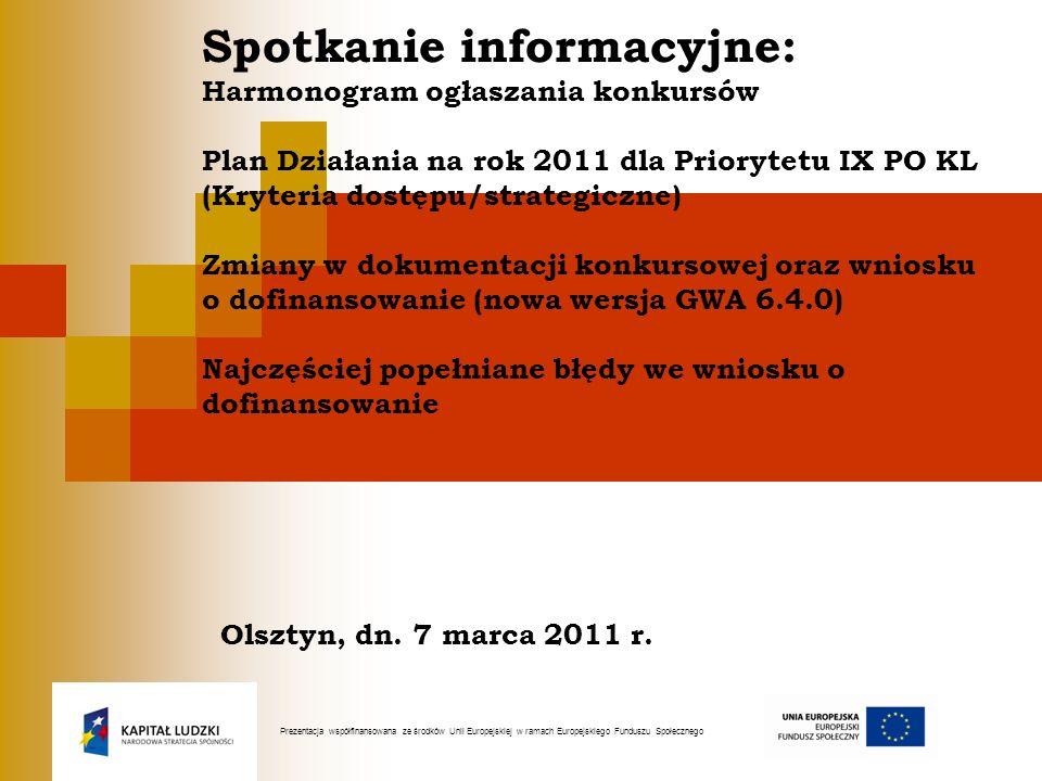 Spotkanie informacyjne: Harmonogram ogłaszania konkursów Plan Działania na rok 2011 dla Priorytetu IX PO KL (Kryteria dostępu/strategiczne) Zmiany w dokumentacji konkursowej oraz wniosku o dofinansowanie (nowa wersja GWA 6.4.0) Najczęściej popełniane błędy we wniosku o dofinansowanie Olsztyn, dn. 7 marca 2011 r.