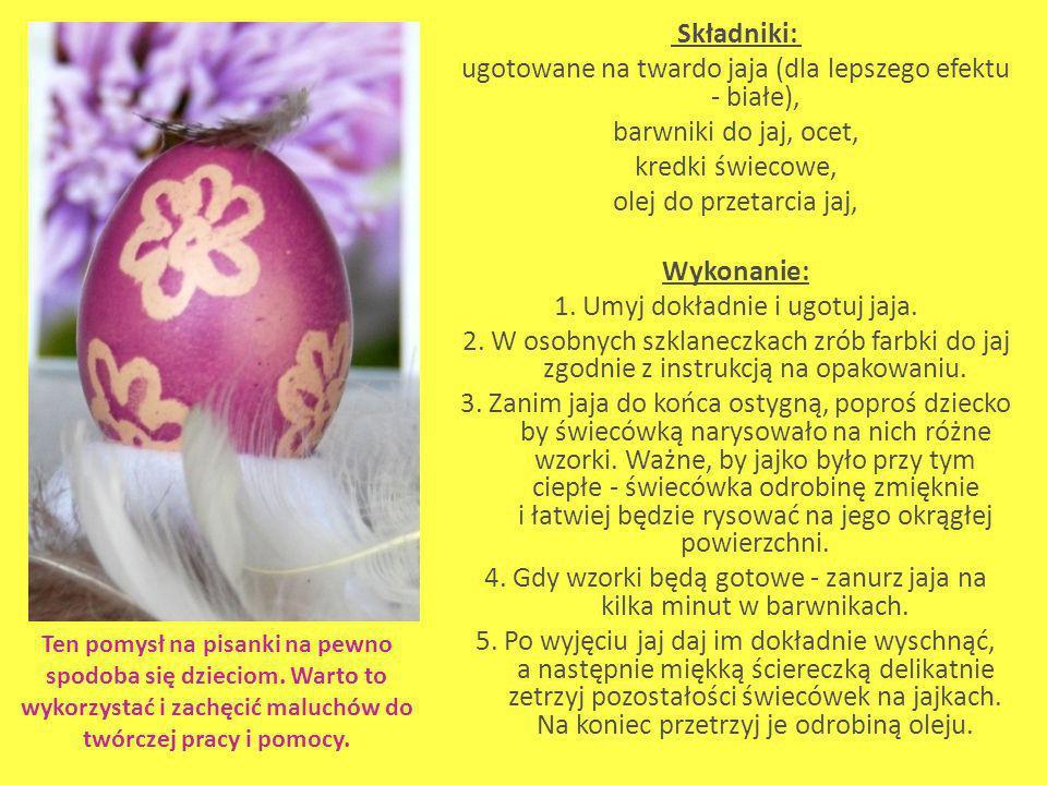 Składniki: ugotowane na twardo jaja (dla lepszego efektu - białe), barwniki do jaj, ocet, kredki świecowe, olej do przetarcia jaj, Wykonanie: 1. Umyj dokładnie i ugotuj jaja. 2. W osobnych szklaneczkach zrób farbki do jaj zgodnie z instrukcją na opakowaniu. 3. Zanim jaja do końca ostygną, poproś dziecko by świecówką narysowało na nich różne wzorki. Ważne, by jajko było przy tym ciepłe - świecówka odrobinę zmięknie i łatwiej będzie rysować na jego okrągłej powierzchni. 4. Gdy wzorki będą gotowe - zanurz jaja na kilka minut w barwnikach. 5. Po wyjęciu jaj daj im dokładnie wyschnąć, a następnie miękką ściereczką delikatnie zetrzyj pozostałości świecówek na jajkach. Na koniec przetrzyj je odrobiną oleju.