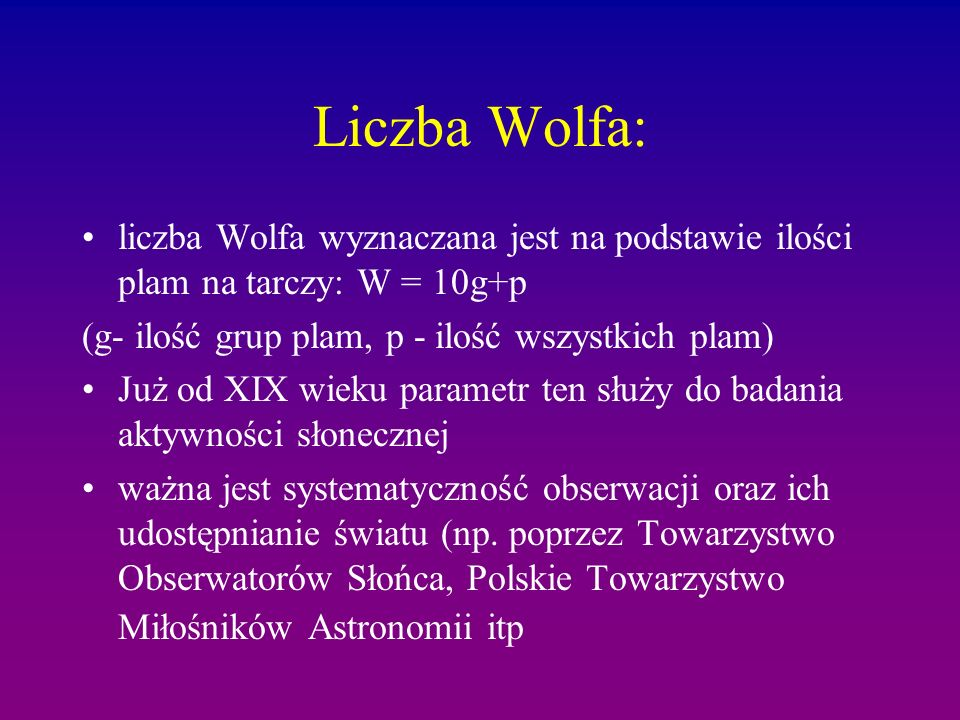 Liczba Wolfa: liczba Wolfa wyznaczana jest na podstawie ilości plam na tarczy: W = 10g+p. (g- ilość grup plam, p - ilość wszystkich plam)