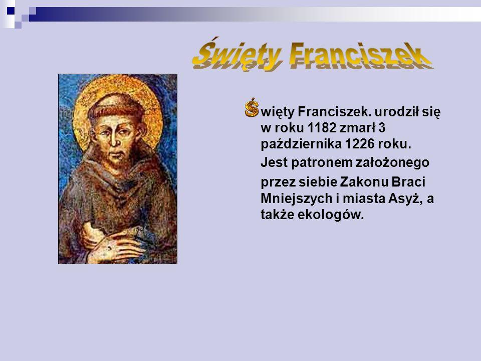 Święty Franciszek więty Franciszek. urodził się w roku 1182 zmarł 3 października 1226 roku.