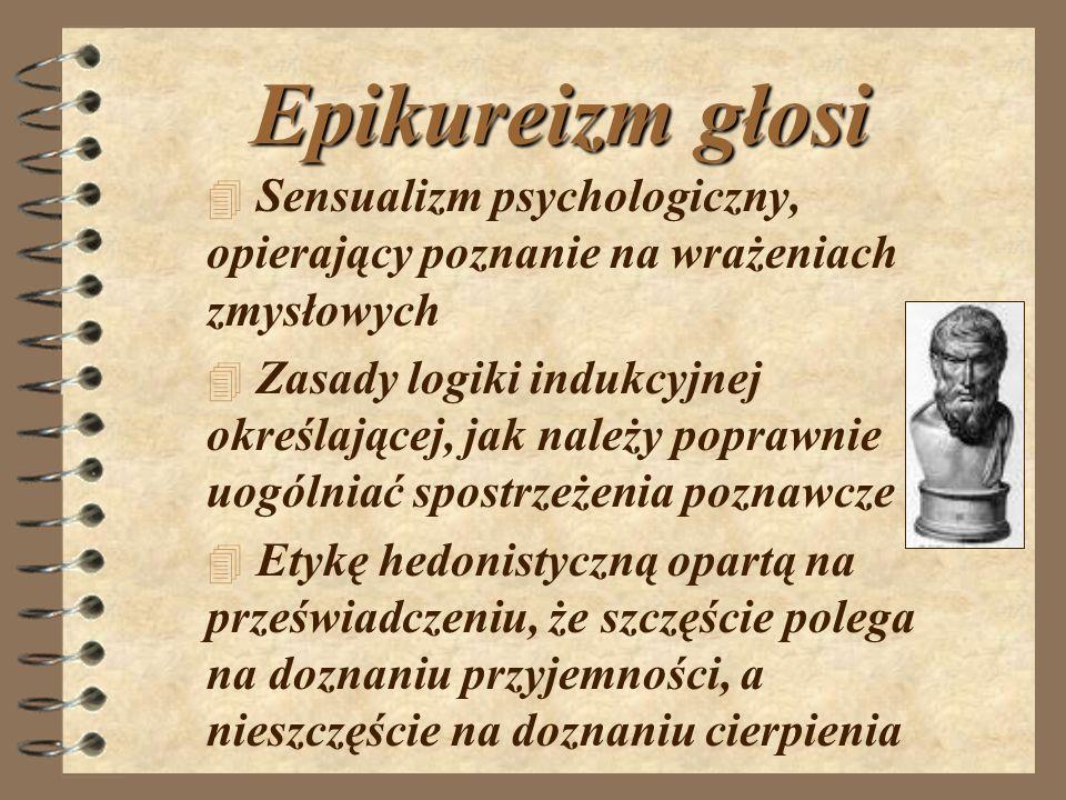 Epikureizm głosi Sensualizm psychologiczny, opierający poznanie na wrażeniach zmysłowych.