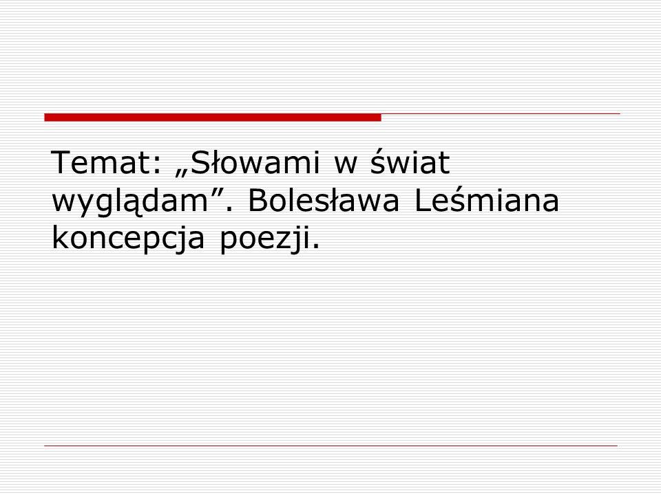 """Temat: """"Słowami w świat wyglądam . Bolesława Leśmiana koncepcja poezji."""