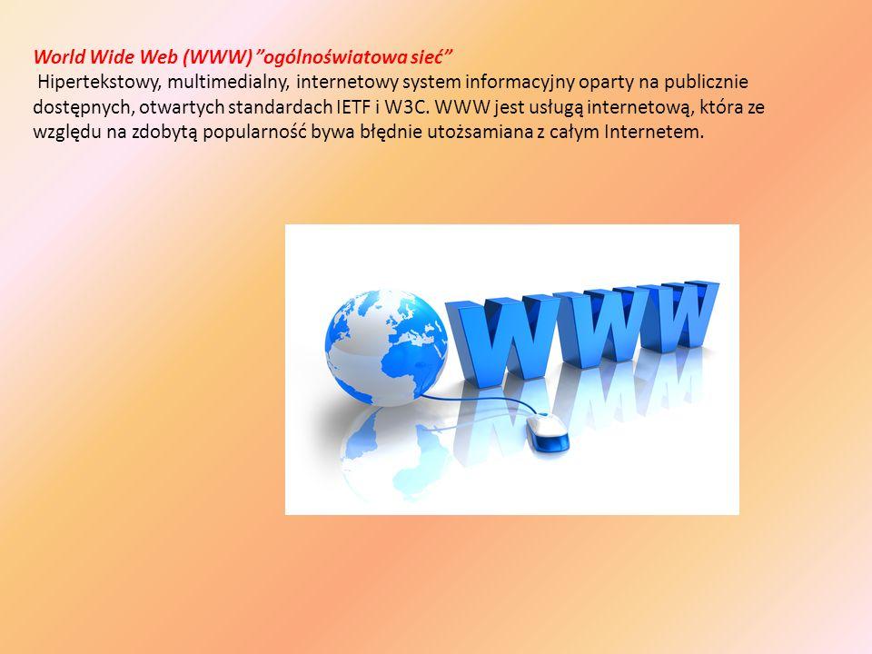 World Wide Web (WWW) ogólnoświatowa sieć Hipertekstowy, multimedialny, internetowy system informacyjny oparty na publicznie dostępnych, otwartych standardach IETF i W3C.