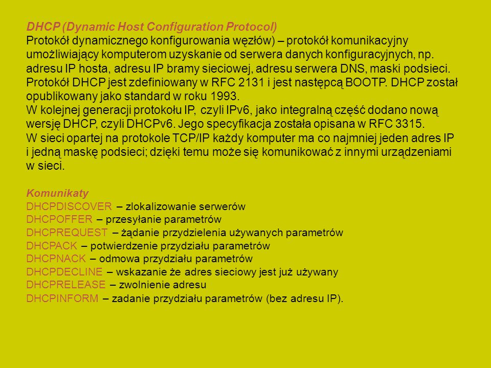DHCP (Dynamic Host Configuration Protocol) Protokół dynamicznego konfigurowania węzłów) – protokół komunikacyjny umożliwiający komputerom uzyskanie od serwera danych konfiguracyjnych, np.