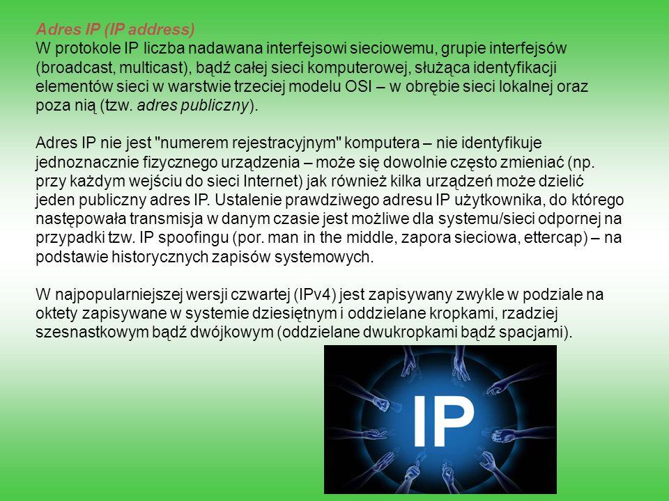 Adres IP (IP address) W protokole IP liczba nadawana interfejsowi sieciowemu, grupie interfejsów (broadcast, multicast), bądź całej sieci komputerowej, służąca identyfikacji elementów sieci w warstwie trzeciej modelu OSI – w obrębie sieci lokalnej oraz poza nią (tzw.